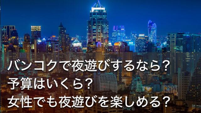 バンコクで夜遊びするなら?予算はいくら?女性でも夜遊びを楽しめる?
