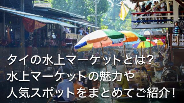 タイの水上マーケットとは?水上マーケットの魅力や人気スポットをまとめてご紹介!