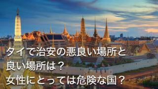 タイで治安の悪良い場所と良い場所は?女性にとっては危険な国?